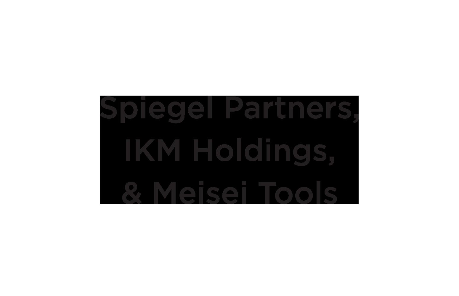 Spiegel Partners, IKM Holdings,  & Meisei Tools